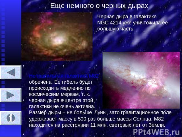 Еще немного о черных дырах Черная дыра в галактике NGC 4214 уже уничтожила ее большую часть. Неправильная галактика М82 обречена. Ее гибель будет происходить медленно по космическим меркам, т. к. черная дыра в центре этой галактики не очень активна.…
