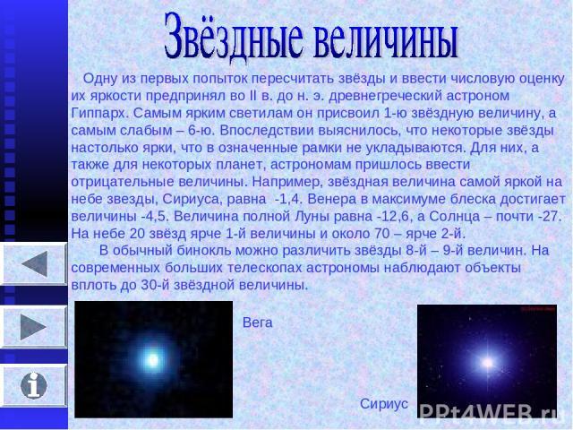Одну из первых попыток пересчитать звёзды и ввести числовую оценку их яркости предпринял во II в. до н. э. древнегреческий астроном Гиппарх. Самым ярким светилам он присвоил 1-ю звёздную величину, а самым слабым – 6-ю. Впоследствии выяснилось, что н…
