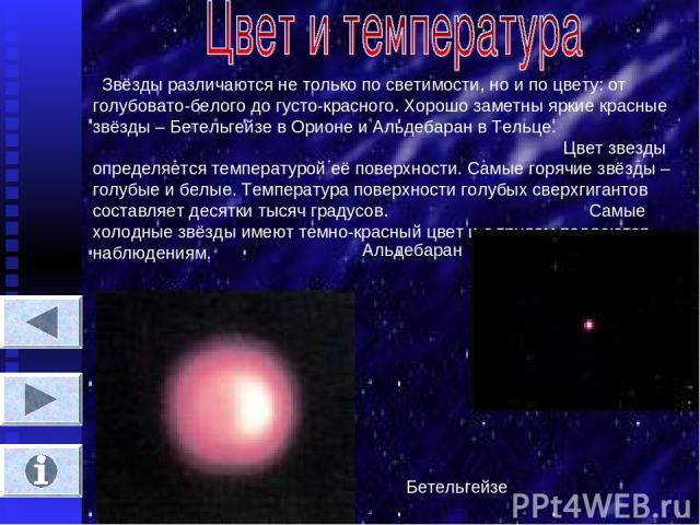 Звёзды различаются не только по светимости, но и по цвету: от голубовато-белого до густо-красного. Хорошо заметны яркие красные звёзды – Бетельгейзе в Орионе и Альдебаран в Тельце. Цвет звезды определяется температурой её поверхности. Самые горячие …