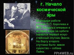 4 октября 1957 г. Начало космической эры Благодаря работе ученых С.П. Королева и