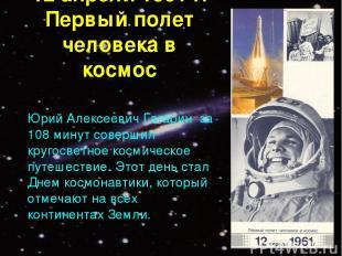 12 апреля 1961 г. Первый полет человека в космос Юрий Алексеевич Гагарин за 108
