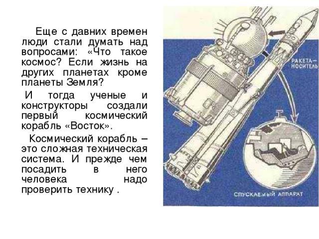 Еще с давних времен люди стали думать над вопросами: «Что такое космос? Если жизнь на других планетах кроме планеты Земля? И тогда ученые и конструкторы создали первый космический корабль «Восток». Космический корабль – это сложная техническая систе…