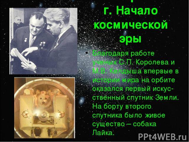 4 октября 1957 г. Начало космической эры Благодаря работе ученых С.П. Королева и М.В. Келдыша впервые в истории мира на орбите оказался первый искус-ственный спутник Земли. На борту второго спутника было живое существо – собака Лайка.