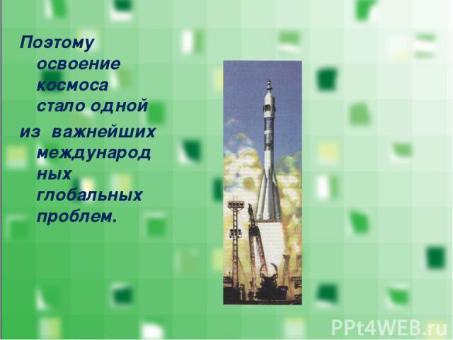 Поэтому освоение космоса стало одной из важнейших международных глобальных проблем.