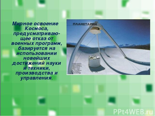 Мирное освоение Космоса, предусматриваю-щее отказ от военных программ, базируется на использовании новейших достижений науки и техники, производства и управления.
