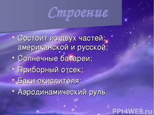 Состоит из двух частей: американской и русской; Солнечные батареи; Приборный отс