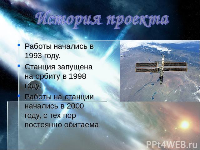 Работы начались в 1993 году. Станция запущена на орбиту в 1998 году. Работы на станции начались в 2000 году, с тех пор постоянно обитаема