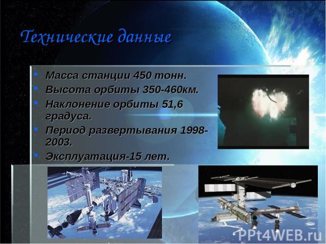 Технические данные Масса станции 450 тонн. Высота орбиты 350-460км. Наклонение орбиты 51,6 градуса. Период развертывания 1998-2003. Эксплуатация-15 лет.