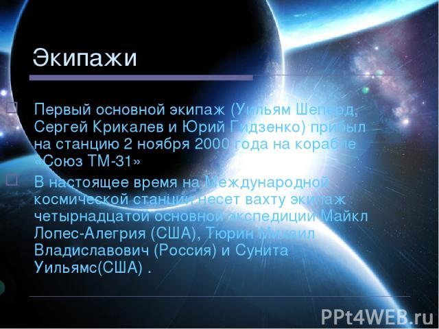 Экипажи Первый основной экипаж (Уильям Шеперд, Сергей Крикалев и Юрий Гидзенко) прибыл на станцию 2 ноября 2000 года на корабле «Союз ТМ-31» В настоящее время на Международной космической станции несет вахту экипаж четырнадцатой основной экспедиции …