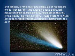 Эти небесные тела получили название от греческого слова «волосатая». Это небесно