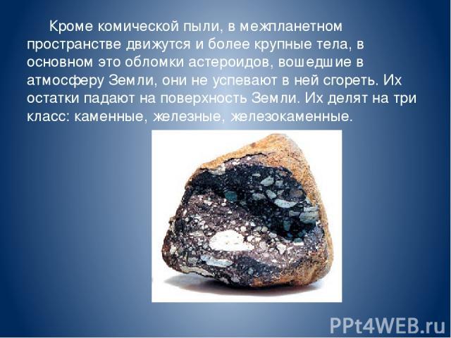 Кроме комической пыли, в межпланетном пространстве движутся и более крупные тела, в основном это обломки астероидов, вошедшие в атмосферу Земли, они не успевают в ней сгореть. Их остатки падают на поверхность Земли. Их делят на три класс: каменные, …