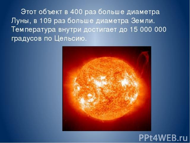 Этот объект в 400 раз больше диаметра Луны, в 109 раз больше диаметра Земли. Температура внутри достигает до 15000000 градусов по Цельсию. Солнце.