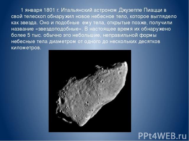 1 января 1801 г. Итальянский астроном Джузеппе Пиацци в свой телескоп обнаружил новое небесное тело, которое выглядело как звезда. Оно и подобные ему тела, открытые позже, получили название «звездоподобные». В настоящее время их обнаружено более 5 т…