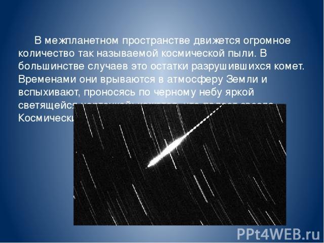 В межпланетном пространстве движется огромное количество так называемой космической пыли. В большинстве случаев это остатки разрушившихся комет. Временами они врываются в атмосферу Земли и вспыхивают, проносясь по черному небу яркой светящейся черто…