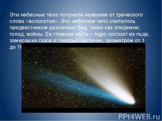 Эти небесные тела получили название от греческого слова «волосатая». Это небесное тело считалось предвестником различных бед, таких как эпидемии, голод, войны. Ее главная часть – ядро состоит из льда, замерзших газов и твердых частичек, диаметром от…