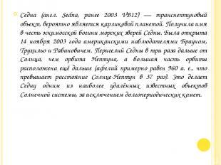 Седна (англ. Sedna, ранее 2003 VB12) — транснептуновый объект, вероятно является