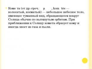 Коме та (от др.-греч. κομήτης, komḗtēs — волосатый, косматый) — небольшое небесн