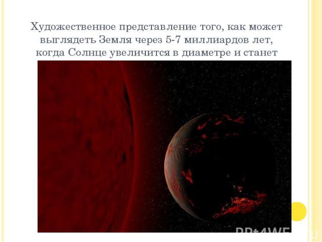 Художественное представление того, как может выглядеть Земля через 5-7 миллиардов лет, когда Солнце увеличится в диаметре и станет красным гигантом.