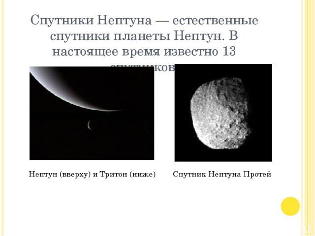 Спутники Нептуна — естественные спутники планеты Нептун. В настоящее время известно 13 спутников. Нептун (вверху) и Тритон (ниже) Спутник Нептуна Протей