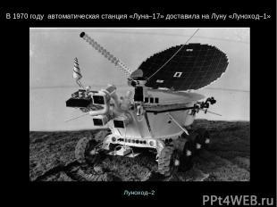 В1970 году автоматическаястанция«Луна–17»доставиланаЛуну«Луноход–1» Луно