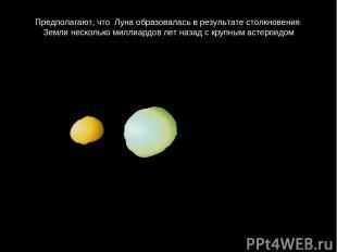 Предполагают, что Лунаобразоваласьврезультатестолкновения Землинескольком