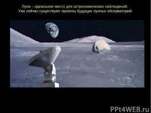 Луна– идеальноеместодляастрономическихнаблюдений. Ужесейчассуществуютпро