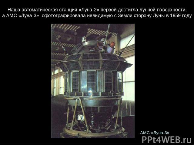 Нашаавтоматическаястанция«Луна-2»первойдостигла луннойповерхности, аАМС«Луна-3» сфотографироваланевидимуюсЗемлисторонуЛуныв1959 году АМС«Луна-3»