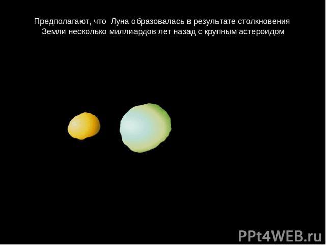 Предполагают, что Лунаобразоваласьврезультатестолкновения Землинесколькомиллиардовлетназадскрупнымастероидом