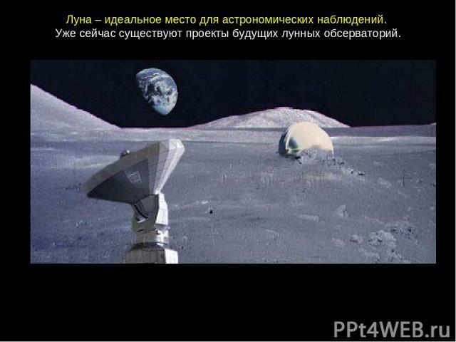 Луна– идеальноеместодляастрономическихнаблюдений. Ужесейчассуществуютпроектыбудущихлунныхобсерваторий.