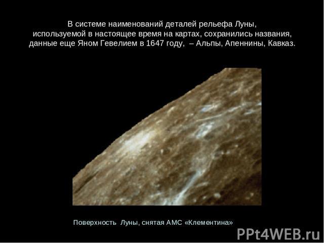 ВсистеменаименованийдеталейрельефаЛуны, используемойвнастоящеевремянакартах, сохранилисьназвания, данныеещеЯномГевелиемв1647 году, – Альпы, Апеннины, Кавказ. Поверхность Луны, снятаяАМС«Клементина»