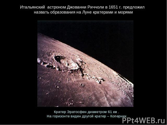 Итальянский астрономДжованниРиччолив1651 г. предложил назватьобразованиянаЛунекратерамииморями КратерЭратосфендиаметром61 км. Нагоризонтевидендругойкратер–Коперник.