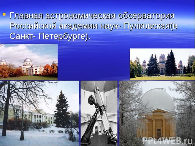 Главная астрономическая обсерватория Российской академии наук- Пулковская(в Санкт- Петербурге).