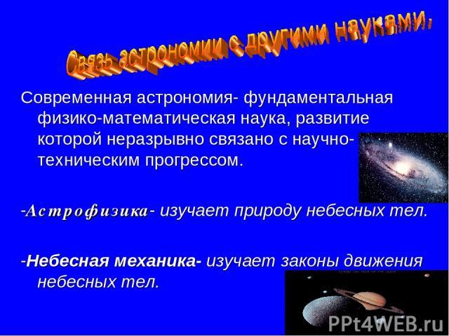 Современная астрономия- фундаментальная физико-математическая наука, развитие которой неразрывно связано с научно- техническим прогрессом. -Астрофизика- изучает природу небесных тел. -Небесная механика- изучает законы движения небесных тел.
