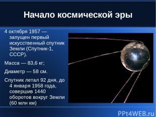 Начало космической эры 4 октября 1957 — запущен первый искусственный спутник Зем