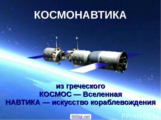 КОСМОНАВТИКА из греческого КОСМОС — Вселенная НАВТИКА — искусство кораблевождения 900igr.net