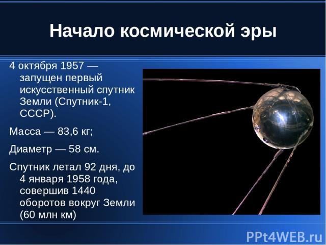 Начало космической эры 4 октября 1957 — запущен первый искусственный спутник Земли (Спутник-1, СССР). Масса — 83,6 кг; Диаметр — 58 см. Спутник летал 92 дня, до 4 января 1958 года, совершив 1440 оборотов вокруг Земли (60 млн км)
