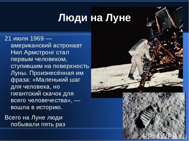 Люди на Луне 21 июля 1969 — американский астронавт Нил Армстронг стал первым человеком, ступившим на поверхность Луны. Произнесённая им фраза: «Маленький шаг для человека, но гигантский скачок для всего человечества», — вошла в историю. Всего на Лун…