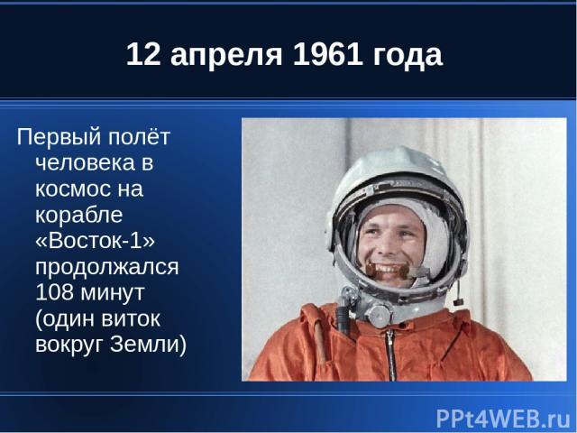 12 апреля 1961 года Первый полёт человека в космос на корабле «Восток-1» продолжался 108 минут (один виток вокруг Земли)