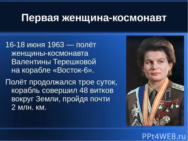 Первая женщина-космонавт 16-18 июня 1963 — полёт женщины-космонавта Валентины Терешковой на корабле «Восток-6». Полёт продолжался трое суток, корабль совершил 48 витков вокруг Земли, пройдя почти 2 млн. км.