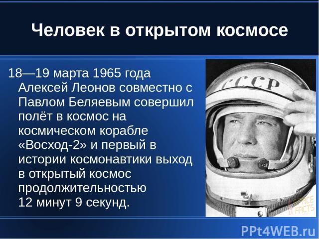 Человек в открытом космосе 18—19 марта 1965 года Алексей Леонов совместно с Павлом Беляевым совершил полёт в космос на космическом корабле «Восход-2» и первый в истории космонавтики выход в открытый космос продолжительностью 12 минут 9 секунд.