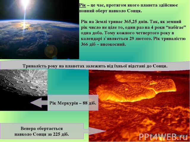 """Рік – це час, протягом якого планета здійснює повний оберт навколо Сонця. Рік на Землі триває 365,25 днів. Так, як земний рік число не ціле то, один раз на 4 роки """"набігає"""" одна доба. Тому кожного четвертого року в календарі з`являється 29 лютого. Р…"""