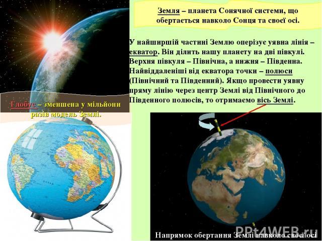 Земля – планета Сонячної системи, що обертається навколо Сонця та своєї осі. Глобус – зменшена у мільйони разів модель Землі. У найширшій частині Землю оперізує уявна лінія – екватор. Він ділить нашу планету на дві півкулі. Верхня півкуля – Північна…