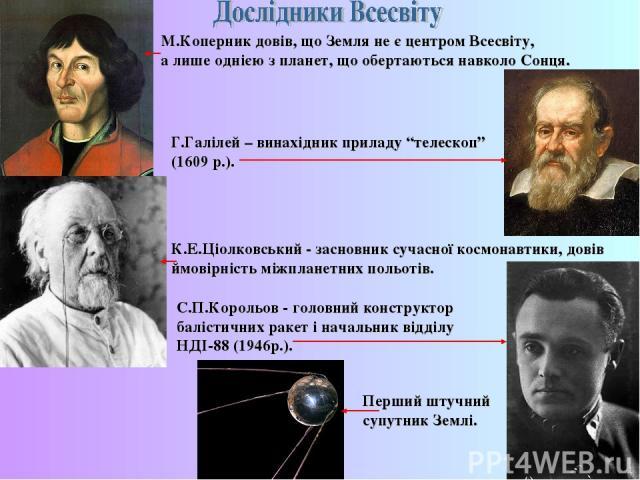 """М.Коперник довів, що Земля не є центром Всесвіту, а лише однією з планет, що обертаються навколо Сонця. Г.Галілей – винахідник приладу """"телескоп"""" (1609 р.). К.Е.Ціолковський - засновник сучасної космонавтики, довів ймовірність міжпланетних польотів.…"""