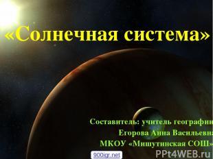 «Солнечная система» Составитель: учитель географии Егорова Анна Васильевна МКОУ