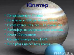 Юпитер Пятая планета от Солнца По объему в 1200 раз больше Земли Сутки длятся 10