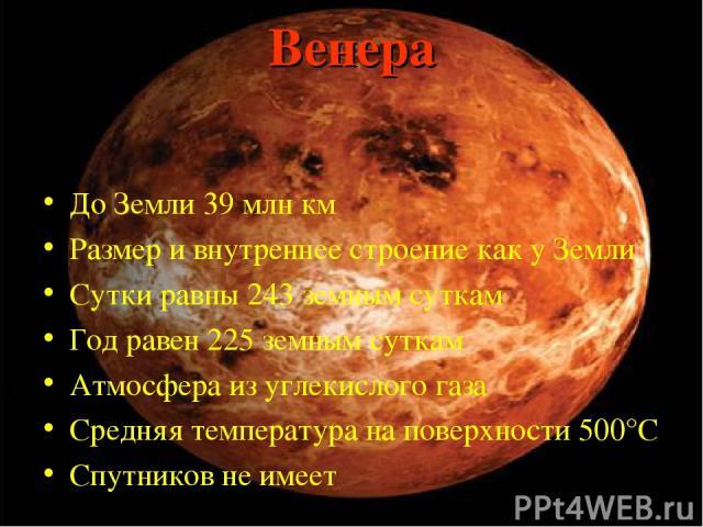 Венера До Земли 39 млн км Размер и внутреннее строение как у Земли Сутки равны 243 земным суткам Год равен 225 земным суткам Атмосфера из углекислого газа Средняя температура на поверхности 500°С Спутников не имеет