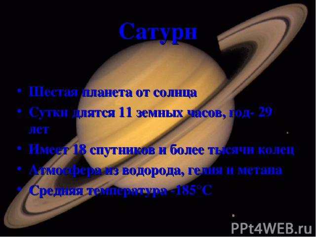 Сатурн Шестая планета от солнца Сутки длятся 11 земных часов, год- 29 лет Имеет 18 спутников и более тысячи колец Атмосфера из водорода, гелия и метана Средняя температура -185°С