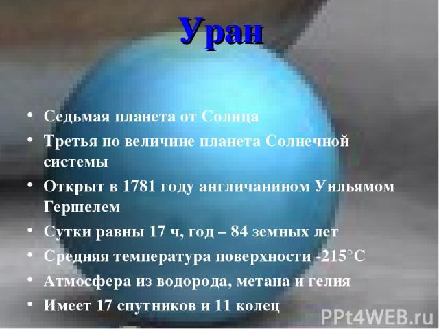 Уран Седьмая планета от Солнца Третья по величине планета Солнечной системы Открыт в 1781 году англичанином Уильямом Гершелем Сутки равны 17 ч, год – 84 земных лет Средняя температура поверхности -215°С Атмосфера из водорода, метана и гелия Имеет 17…