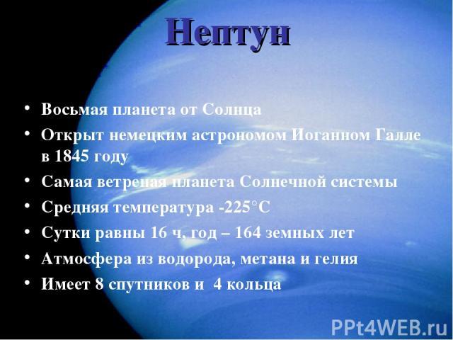Нептун Восьмая планета от Солнца Открыт немецким астрономом Иоганном Галле в 1845 году Самая ветреная планета Солнечной системы Средняя температура -225°С Сутки равны 16 ч, год – 164 земных лет Атмосфера из водорода, метана и гелия Имеет 8 спутников…