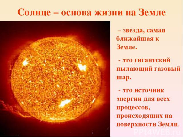 Солнце – основа жизни на Земле – звезда, самая ближайшая к Земле. - это гигантский пылающий газовый шар. - это источник энергии для всех процессов, происходящих на поверхности Земли.